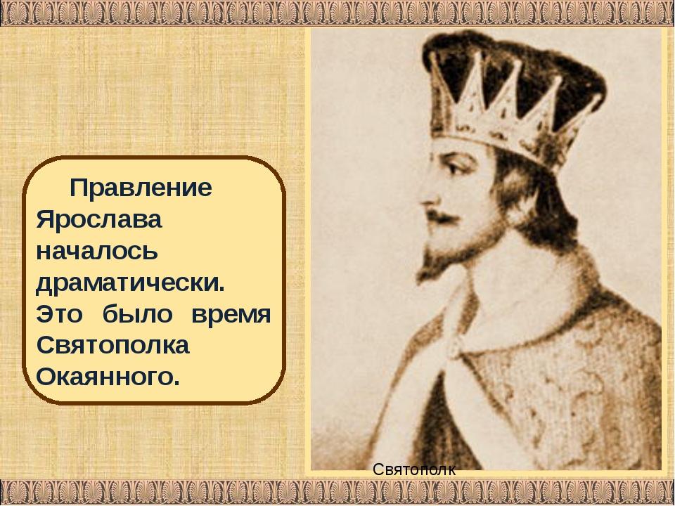 Святополк Владимирович Правление Ярослава началось драматически. Это было вре...