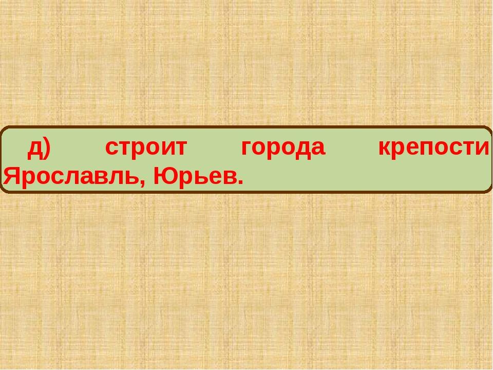 д) строит города крепости Ярославль, Юрьев.