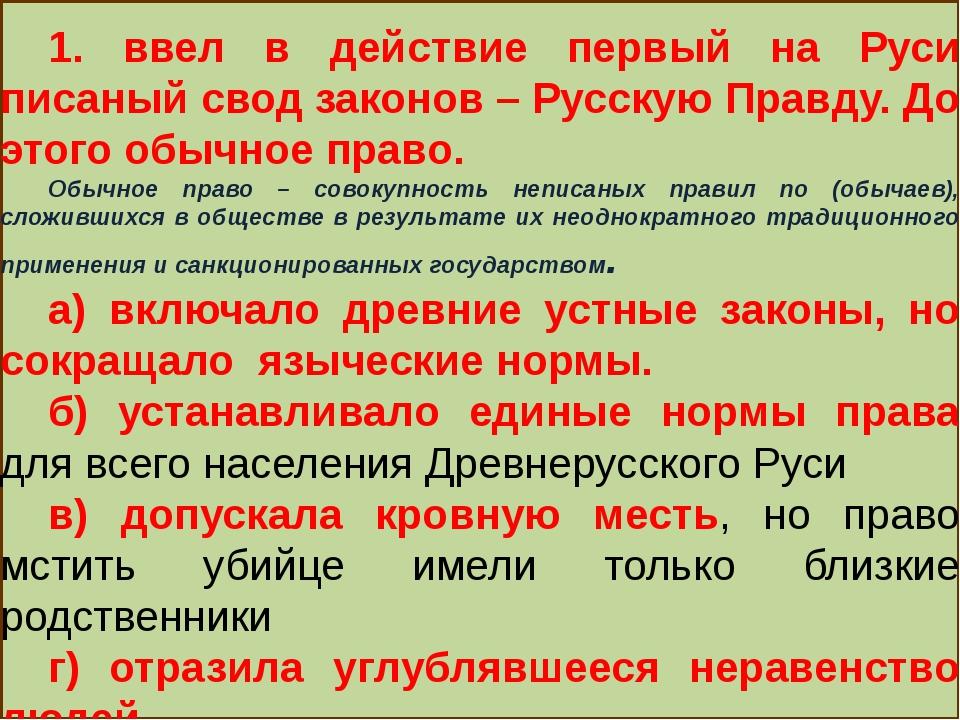 1. ввел в действие первый на Руси писаный свод законов – Русскую Правду. До...