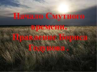 Начало Смутного времени. Правление Бориса Годунова .