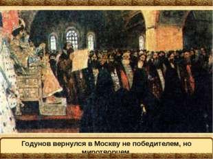 Годунов вернулся в Москву не победителем, но миротворцем.