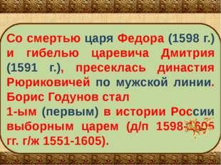 Со смертью царя Федора (1598 г.) и гибелью царевича Дмитрия (1591 г.), пресек