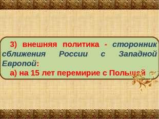 3) внешняя политика ‑ сторонник сближения России с Западной Европой: а) на 15