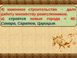 4) каменное строительство → дало работу множеству ремесленников. а) строятся