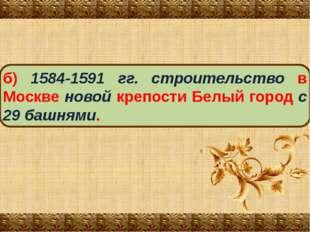 б) 1584-1591 гг. строительство в Москве новой крепости Белый город с 29 башня