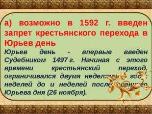 а) возможно в 1592 г. введен запрет крестьянского перехода в Юрьев день Юрьев