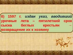 б) 1597 г. издан указ, вводивший урочные лета – пятилетний срок сыска беглых