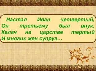 Настал Иван четвертый, Он третьему был внук; Калач на царстве тертый И многих