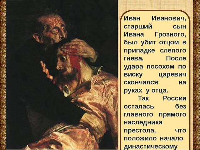 Иван Иванович, старший сын Ивана Грозного, был убит отцом в припадке слепого...