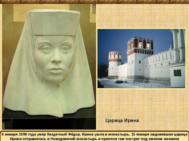 Царица Ирина 6 января 1598 года умер бездетный Фёдор. Ирина ушла в монастырь....
