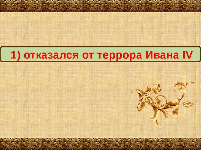 1) отказался от террора Ивана IV