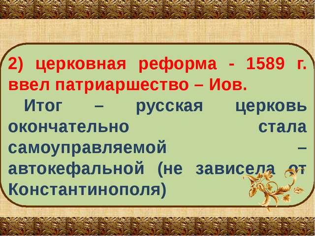2) церковная реформа - 1589 г. ввел патриаршество – Иов. Итог – русская церко...