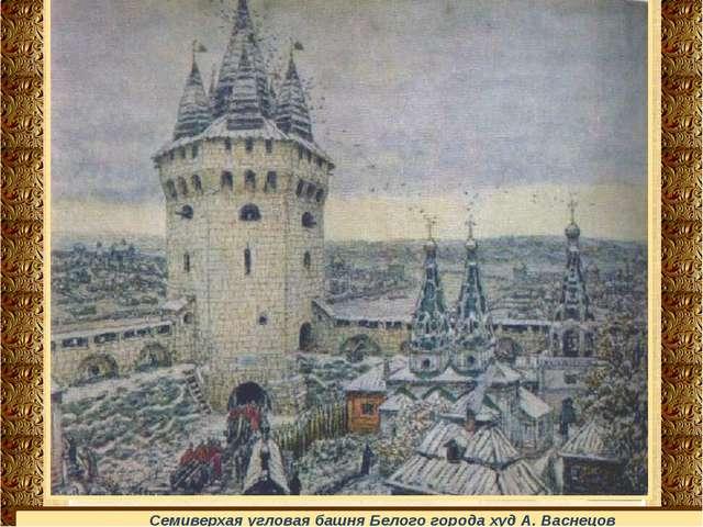 Семиверхая угловая башня Белого города худ А. Васнецов