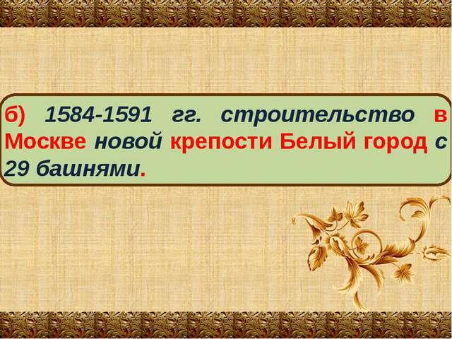 б) 1584-1591 гг. строительство в Москве новой крепости Белый город с 29 башня...