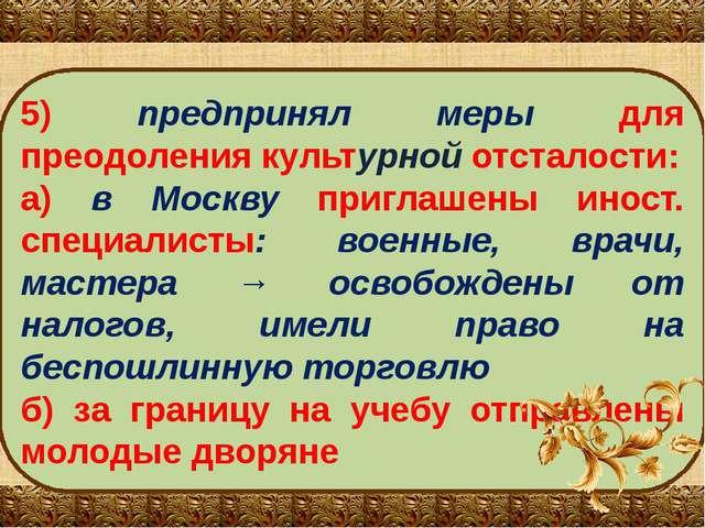 5) предпринял меры для преодоления культурной отсталости: а) в Москву приглаш...