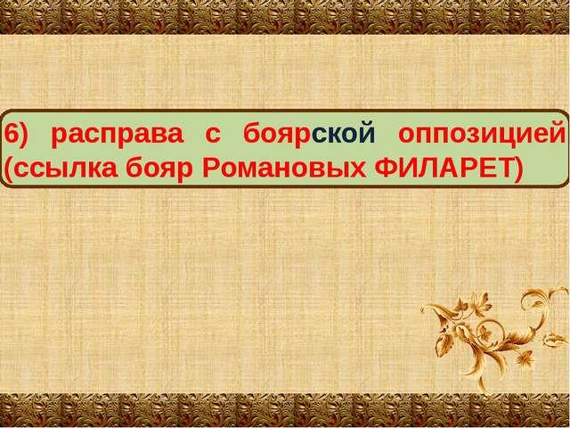 6) расправа с боярской оппозицией (ссылка бояр Романовых ФИЛАРЕТ)