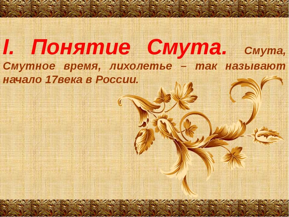 I. Понятие Смута. Смута, Смутное время, лихолетье – так называют начало 17век...