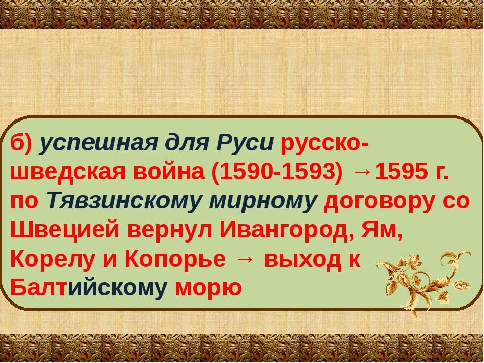 б) успешная для Руси русско-шведская война (1590-1593) →1595 г. по Тявзинском...