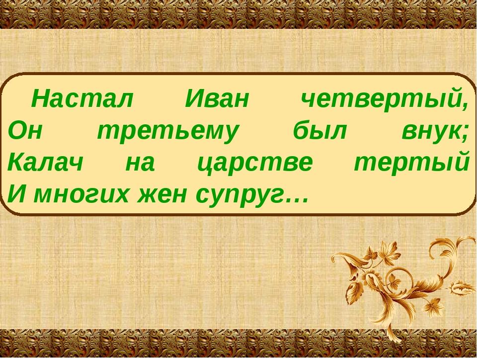 Настал Иван четвертый, Он третьему был внук; Калач на царстве тертый И многих...