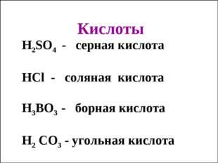 Кислоты H2SO4 - серная кислота HCl - соляная кислота H3BO3 - борная кислота H