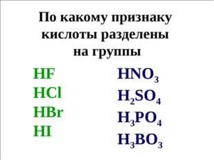 По какому признаку кислоты разделены на группы HNO3 H2SO4 H3PO4 H3BO3 HF HCl