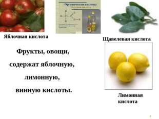 * Фрукты, овощи, содержат яблочную, лимонную, винную кислоты. Щавелевая кисло