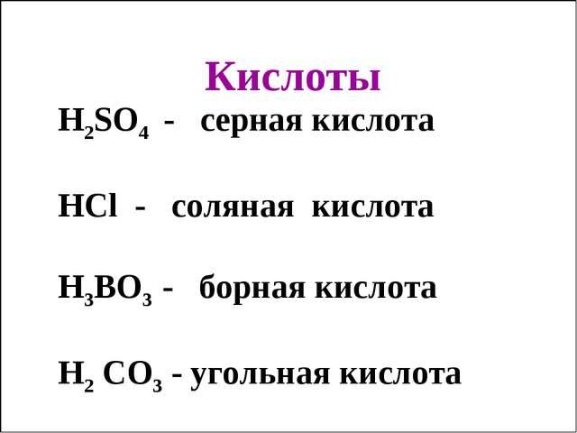 Кислоты H2SO4 - серная кислота HCl - соляная кислота H3BO3 - борная кислота H...