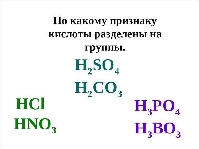 По какому признаку кислоты разделены на группы. HCl HNO3 H3PO4 H3BO3 H2SO4 H2...