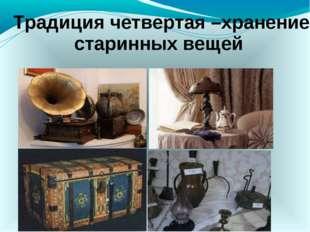 Традиция четвертая –хранение старинных вещей