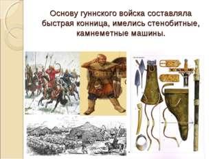 Основу гуннского войска составляла быстрая конница, имелись стенобитные, кам