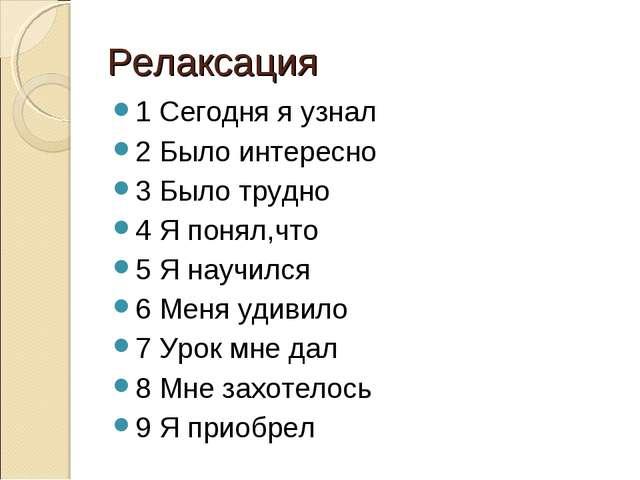 Релаксация 1 Сегодня я узнал 2 Было интересно 3 Было трудно 4 Я понял,что 5 Я...