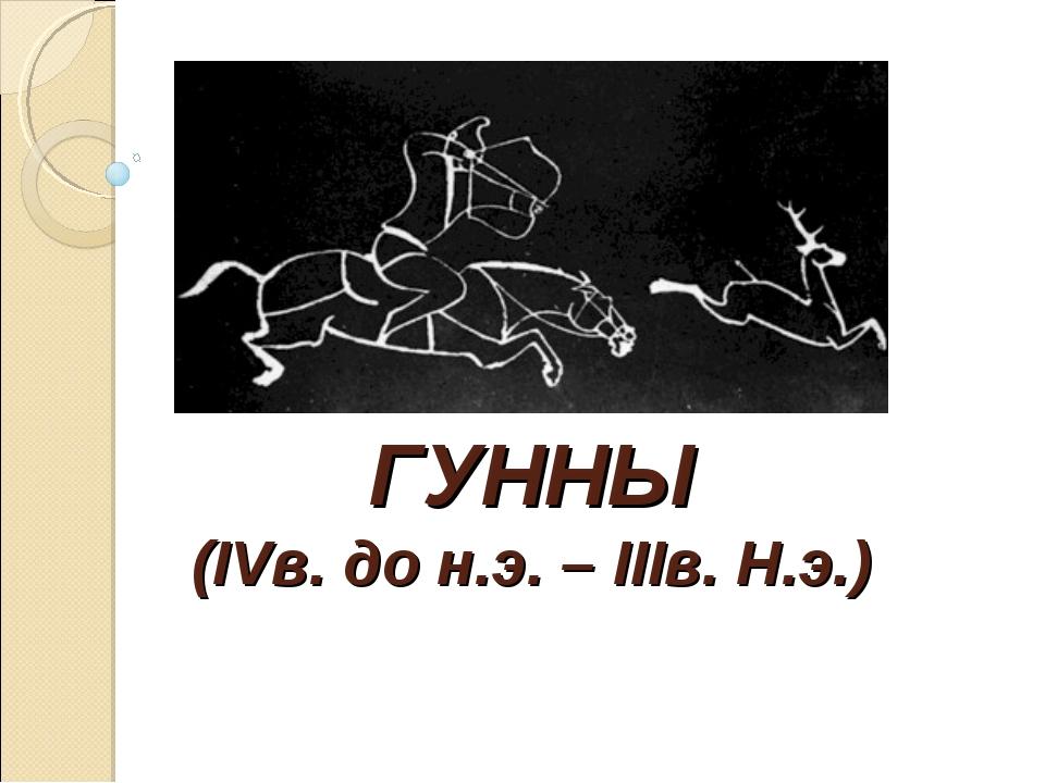 ГУННЫ (IVв. до н.э. – IIIв. Н.э.)