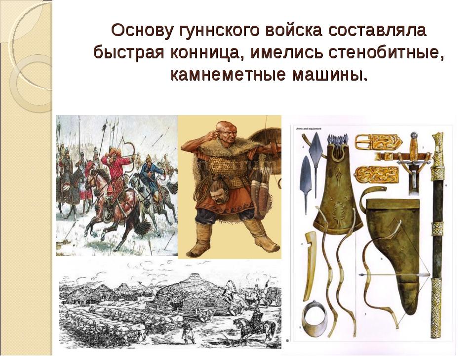 Основу гуннского войска составляла быстрая конница, имелись стенобитные, кам...