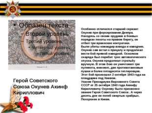 Особенно отличился старший сержант Окунев при форсировании Днепра. Находясь