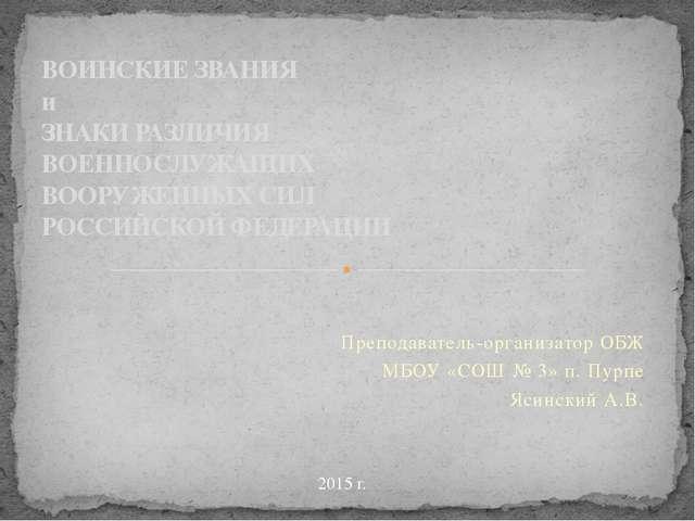 Преподаватель-организатор ОБЖ МБОУ «СОШ № 3» п. Пурпе Ясинский А.В. ВОИНСКИЕ...