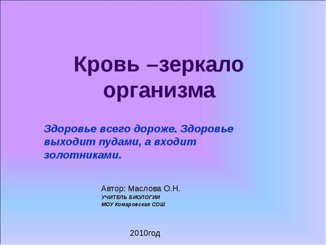 Кровь –зеркало организма Автор: Маслова О.Н. УЧИТЕЛЬ БИОЛОГИИ МОУ Комаровская...