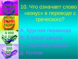 1 000 000 10. Что означает слово «конус» в переводе с греческого? А. Круглая