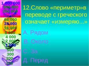 1 000 000 12.Слово «периметр»в переводе с греческого означает «измеряю...» А.