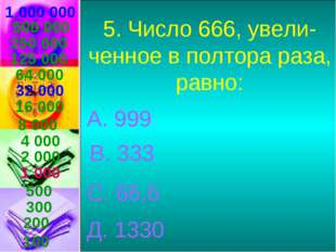 1 000 000 5. Число 666, увели- ченное в полтора раза, равно: А. 999 В. 333 С.