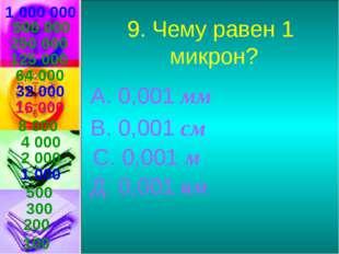 1 000 000 9. Чему равен 1 микрон? А. 0,001 мм В. 0,001 см С. 0,001 м Д. 0,001