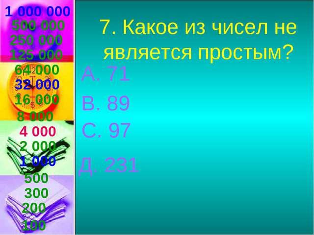 1 000 000 7. Какое из чисел не является простым? А. 71 В. 89 С. 97 Д. 231 500...