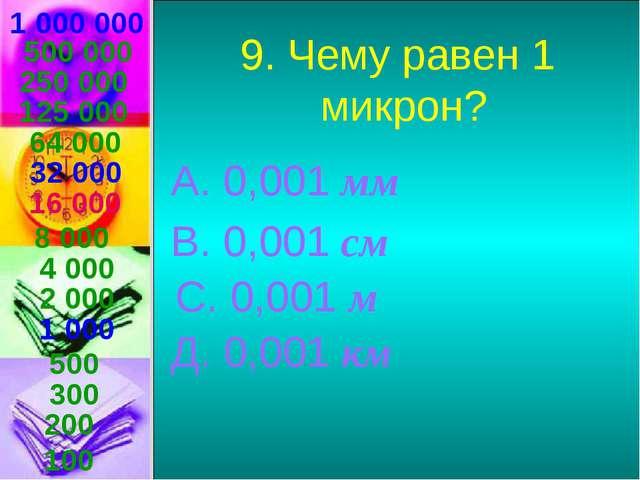 1 000 000 9. Чему равен 1 микрон? А. 0,001 мм В. 0,001 см С. 0,001 м Д. 0,001...