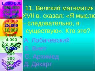 1 000 000 11. Великий математик XVII в. сказал: «Я мыслю – следовательно, я с