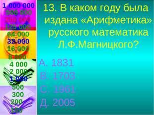 1 000 000 13. В каком году была издана «Арифметика» русского математика Л.Ф.М