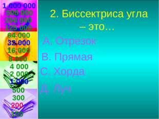 1 000 000 2. Биссектриса угла – это… А. Отрезок В. Прямая С. Хорда Д. Луч 500