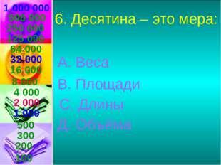 1 000 000 6. Десятина – это мера: А. Веса В. Площади С. Длины Д. Объёма 500 0