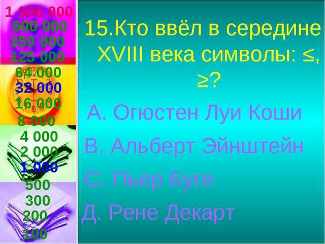 1 000 000 15.Кто ввёл в середине ХVIII века символы: ≤, ≥? А. Огюстен Луи Кош...