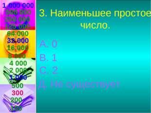 1 000 000 3. Наименьшее простое число. А. 0 В. 1 С. 2 Д. Не существует 500 00