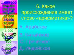 1 000 000 6. Какое происхождение имеет слово «арифметика»? А. Арабское В. Кит