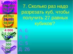 1 000 000 7. Сколько раз надо разрезать куб, чтобы получить 27 равных кубиков